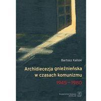 E-booki, Archidiecezja gnieźnieńska w czasach komunizmu 1945-1980 - Bartosz Kaliski