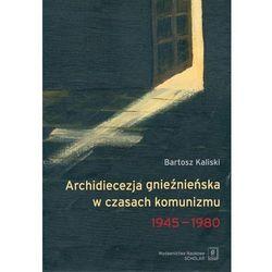 Archidiecezja gnieźnieńska w czasach komunizmu 1945-1980 - Bartosz Kaliski