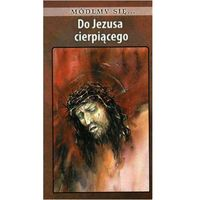 Książki religijne, Módlmy się...Do Jezusa cierpiącego (opr. miękka)
