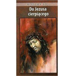 Módlmy się...Do Jezusa cierpiącego (opr. miękka)
