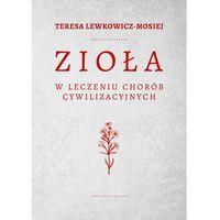Książki medyczne, ZIOŁA W LECZENIU CHORÓB CYWILIZACYJNYCH - Teresa Lewkowicz-Mosiej (opr. twarda)