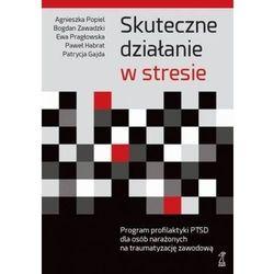Skuteczne działanie w stresie Program profilaktyki PTSD dla osób narażonych na traumatyzację zawodową (opr. miękka)