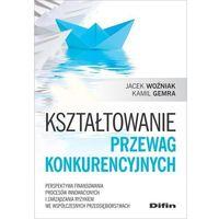 Biblioteka biznesu, Kształtowanie przewag konkurencyjnych - Woźniak Jacek, Gemra Kamil (opr. broszurowa)