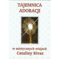 Biografie i wspomnienia, Tajemnica adoracji w mistycznych wizjach Cataliny Rivas (opr. miękka)