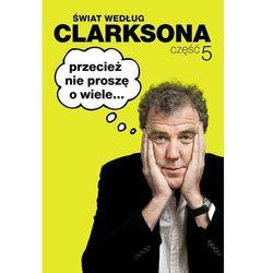 Świat według Clarksona. Część 5. Przecież nie proszę o wiele (opr. miękka)