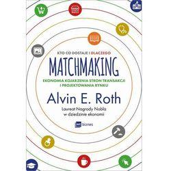 Matchmaking. Kto co dostaje i dlaczego. Ekonomia kojarzenia stron transakcji i projektowania rynku - Alvin E. Roth - ebook