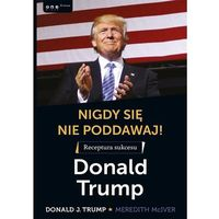 Biblioteka biznesu, Nigdy się nie poddawaj. Receptura sukcesu Donald Trump - Donald J. Trump (opr. twarda)