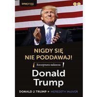 Biblioteka biznesu, Nigdy się nie poddawaj! receptura sukcesu donald trump (opr. miękka)
